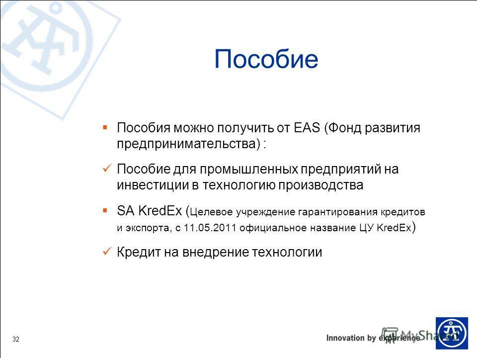 Пособие Пособия можно получить от EAS (Фонд развития предпринимательства) : Пособие для промышленных предприятий на инвестиции в технологию производства SA KredEx ( Целевое учреждение гарантирования кредитов и экспорта, с 11.05.2011 официальное назва