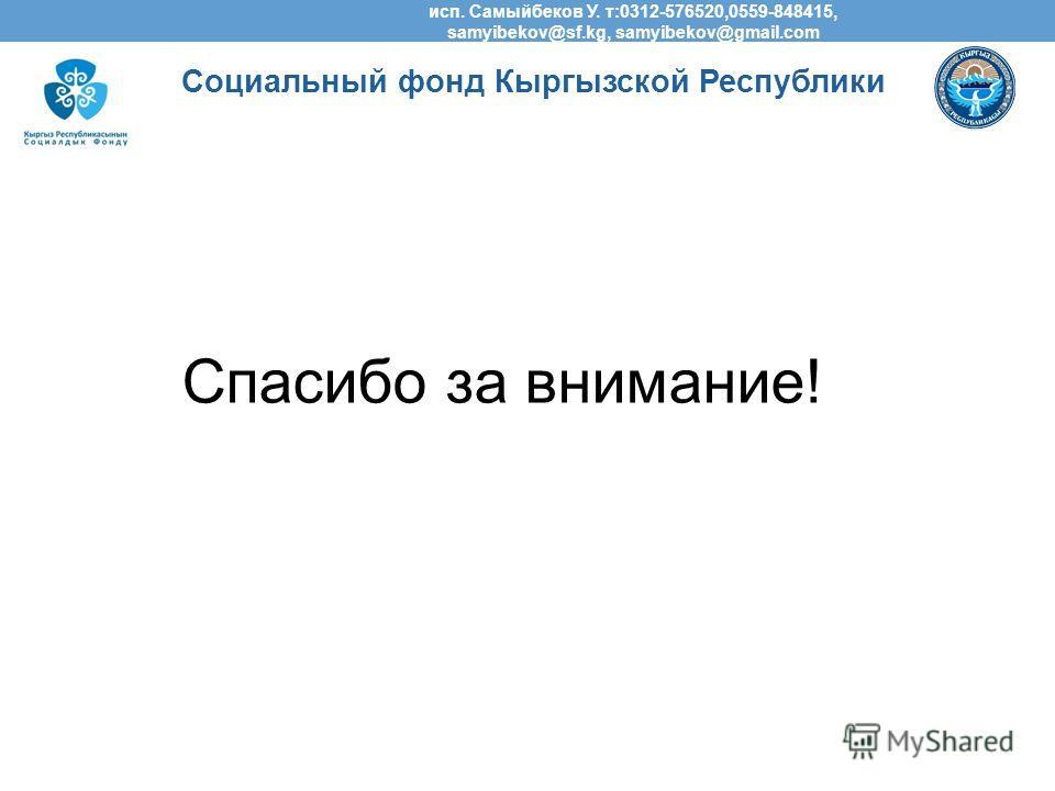 Спасибо за внимание! Социальный фонд Кыргызской Республики исп. Самыйбеков У. т:0312-576520,0559-848415, samyibekov@sf.kg, samyibekov@gmail.com