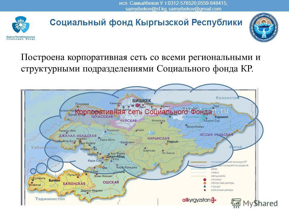 Социальный фонд Кыргызской Республики Корпоративная сеть Социального Фонда Построена корпоративная сеть со всеми региональными и структурными подразделениями Социального фонда КР. исп. Самыйбеков У. т:0312-576520,0559-848415, samyibekov@sf.kg, samyib