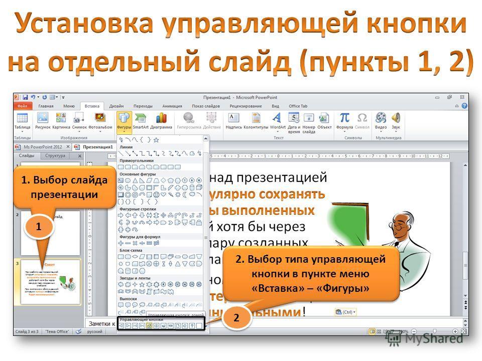 1. Выбор слайда презентации 2. Выбор типа управляющей кнопки в пункте меню «Вставка» – «Фигуры» 1 1 2 2