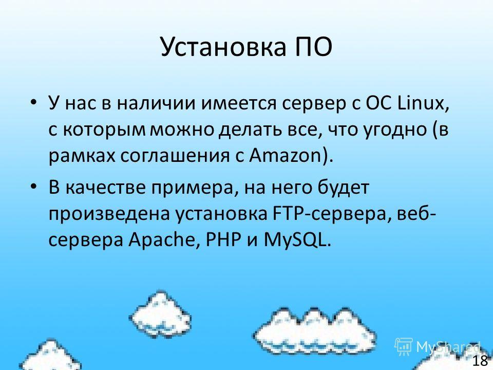 Установка ПО У нас в наличии имеется сервер с ОС Linux, с которым можно делать все, что угодно (в рамках соглашения с Amazon). В качестве примера, на него будет произведена установка FTP-сервера, веб- сервера Apache, PHP и MySQL. 18