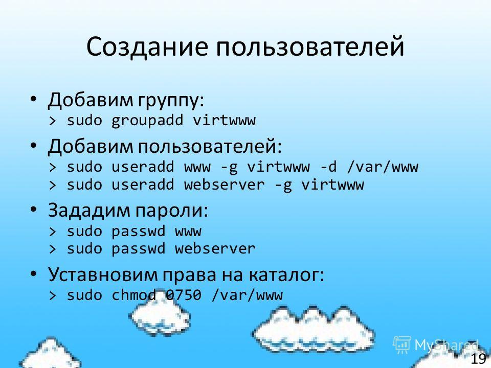 Создание пользователей Добавим группу: > sudo groupadd virtwww Добавим пользователей: > sudo useradd www -g virtwww -d /var/www > sudo useradd webserver -g virtwww Зададим пароли: > sudo passwd www > sudo passwd webserver Уставновим права на каталог: