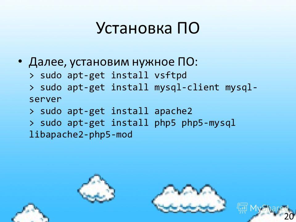 Установка ПО Далее, установим нужное ПО: > sudo apt-get install vsftpd > sudo apt-get install mysql-client mysql- server > sudo apt-get install apache2 > sudo apt-get install php5 php5-mysql libapache2-php5-mod 20