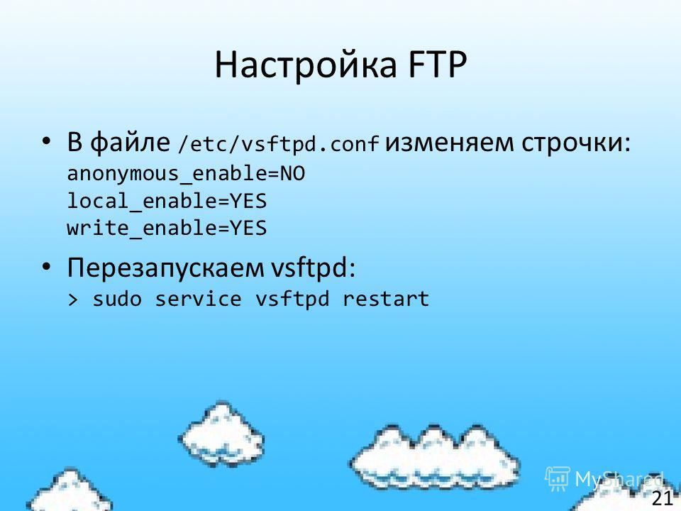 Настройка FTP В файле /etc/vsftpd.conf изменяем строчки: anonymous_enable=NO local_enable=YES write_enable=YES Перезапускаем vsftpd: > sudo service vsftpd restart 21