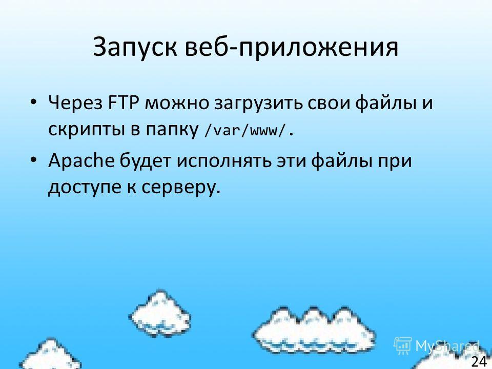 Запуск веб-приложения Через FTP можно загрузить свои файлы и скрипты в папку /var/www/. Apache будет исполнять эти файлы при доступе к серверу. 24