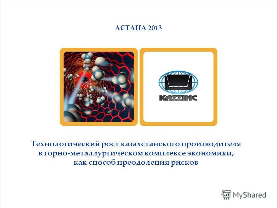 АСТАНА 2013 Технологический рост казахстанского производителя в горно-металлургическом комплексе экономики, как способ преодоления рисков