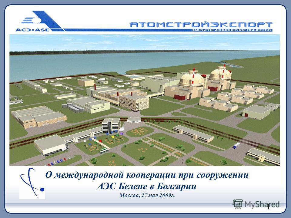 О международной кооперации при сооружении АЭС Белене в Болгарии Москва, 27 мая 2009г. 1