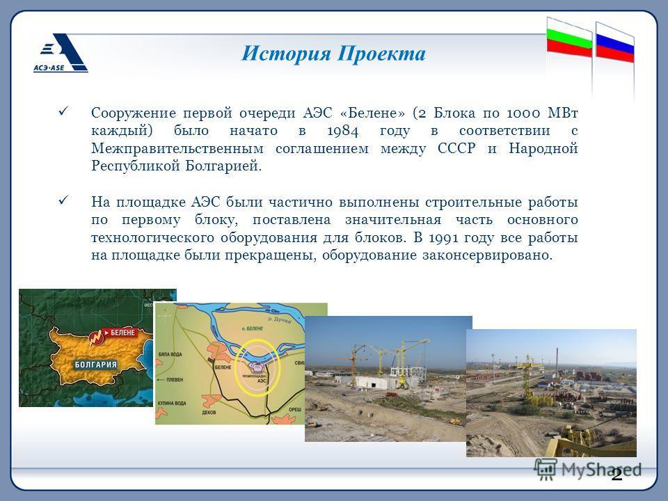 История Проекта Сооружение первой очереди АЭС «Белене» (2 Блока по 1000 МВт каждый) было начато в 1984 году в соответствии с Межправительственным соглашением между СССР и Народной Республикой Болгарией. На площадке АЭС были частично выполнены строите