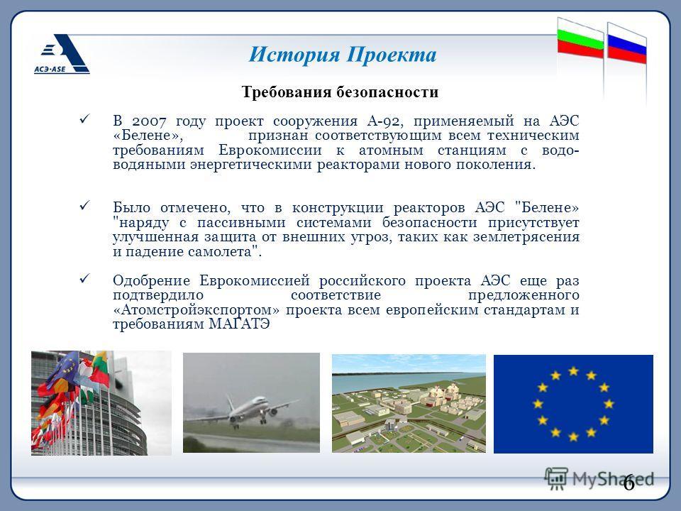 История Проекта В 2007 году проект сооружения А-92, применяемый на АЭС «Белене», признан соответствующим всем техническим требованиям Еврокомиссии к атомным станциям с водо- водяными энергетическими реакторами нового поколения. Было отмечено, что в к