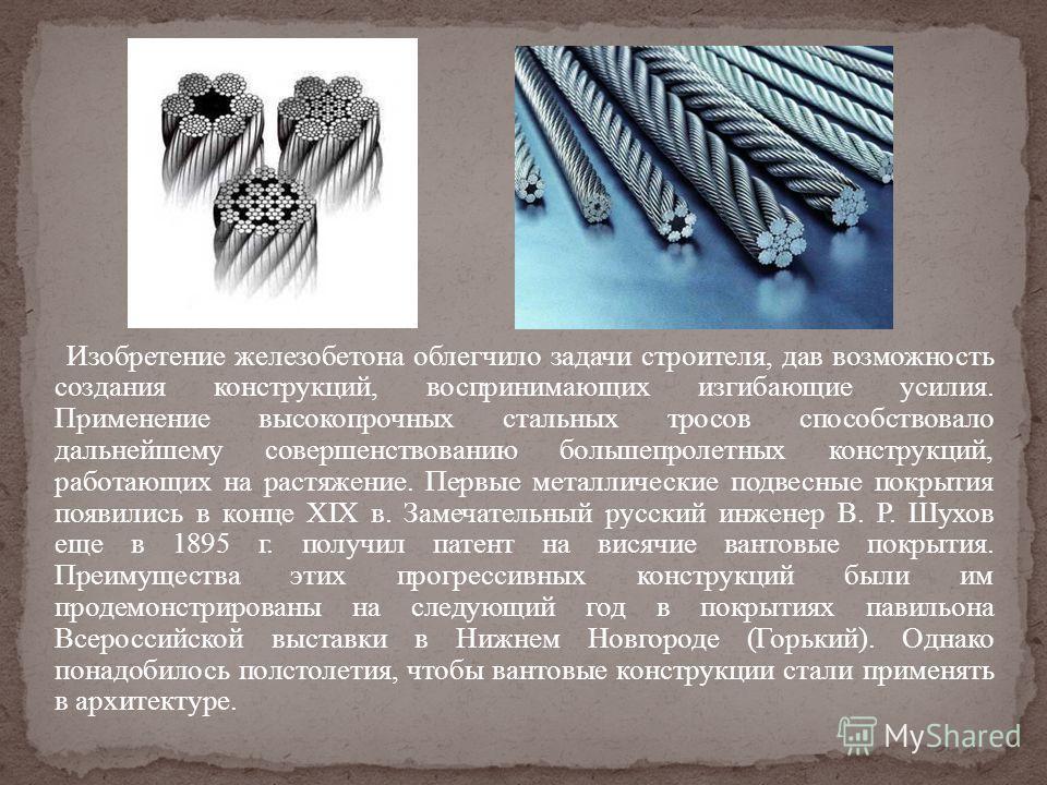 Изобретение железобетона облегчило задачи строителя, дав возможность создания конструкций, воспринимающих изгибающие усилия. Применение высокопрочных стальных тросов способствовало дальнейшему совершенствованию большепролетных конструкций, работающих