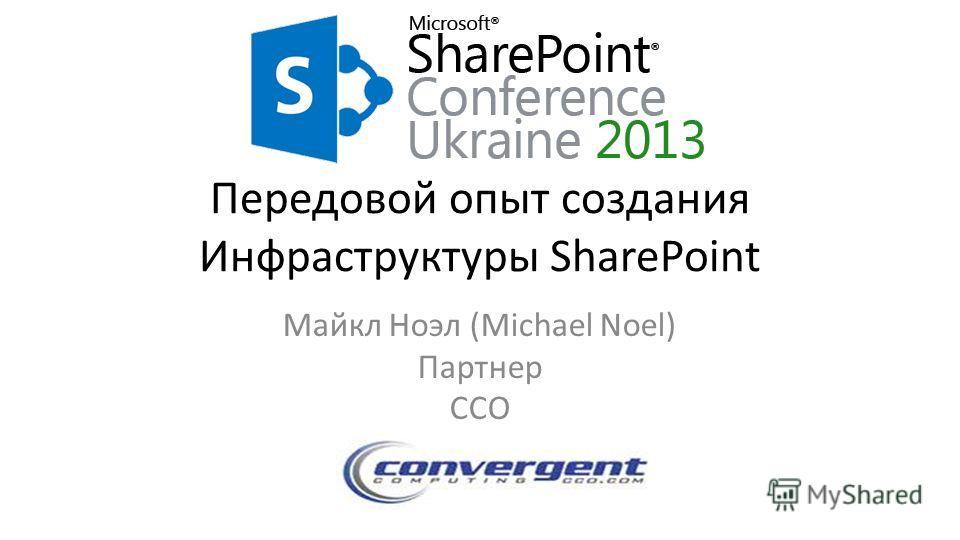 Передовой опыт создания Инфраструктуры SharePoint Майкл Ноэл (Michael Noel) Партнер CCO