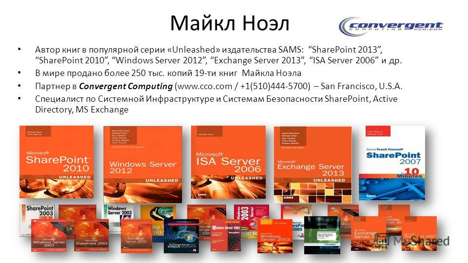 Майкл Ноэл Автор книг в популярной серии «Unleashed» издательствa SAMS: SharePoint 2013, SharePoint 2010, Windows Server 2012, Exchange Server 2013, ISA Server 2006 и др. В мире продано более 250 тыс. копий 19-ти книг Майкла Ноэла Партнер в Convergen