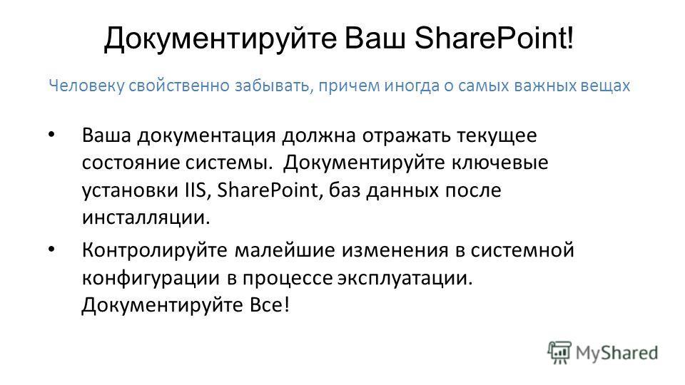 Ваша документация должна отражать текущее состояние системы. Документируйте ключевые установки IIS, SharePoint, баз данных после инсталляции. Контролируйте малейшие изменения в системной конфигурации в процессе эксплуатации. Документируйте Все! Челов