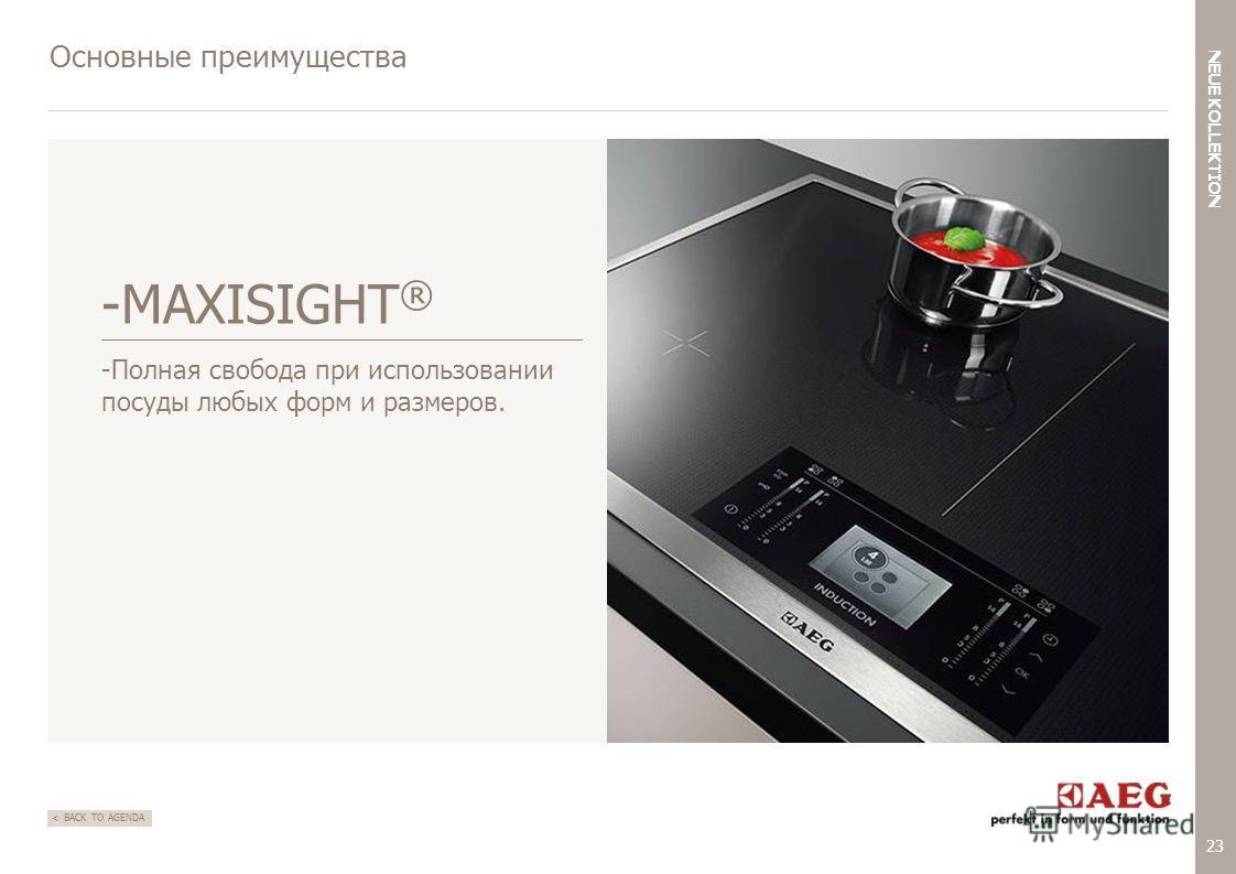 23 < NEUE KOLLEKTION BACK TO AGENDA Основные преимущества -MAXISIGHT ® -Полная свобода при использовании посуды любых форм и размеров.