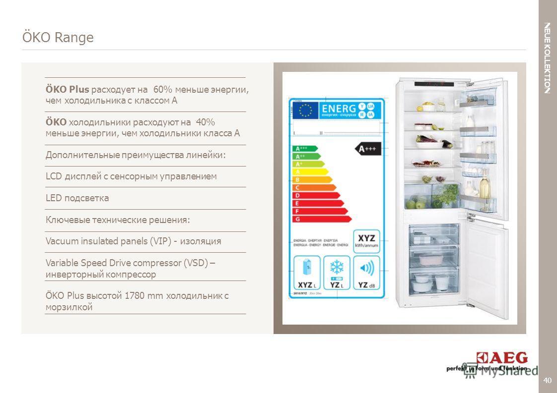 40 < NEUE KOLLEKTION BACK TO AGENDA ÖKO Range ÖKO Plus расходует на 60% меньше энергии, чем холодильника с классом А ÖKO холодильники расходуют на 40% меньше энергии, чем холодильники класса А Дополнительные преимущества линейки: LCD дисплей с сенсор