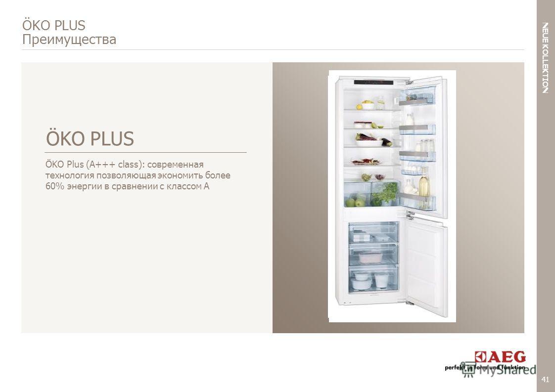 41 < NEUE KOLLEKTION BACK TO AGENDA ÖKO PLUS Преимущества ÖKO Plus (A+++ class): современная технология позволяющая экономить более 60% энергии в сравнении с классом А ÖKO PLUS