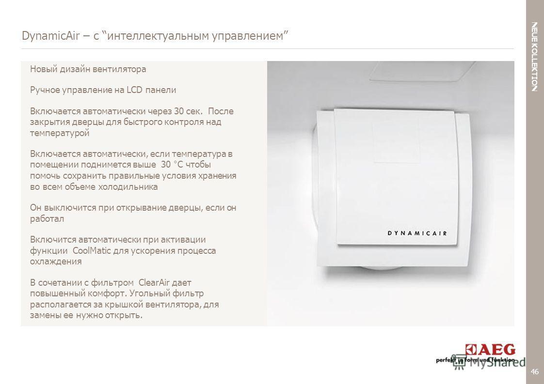46 < NEUE KOLLEKTION BACK TO AGENDA DynamicAir – с интеллектуальным управлением Новый дизайн вентилятора Ручное управление на LCD панели Включается автоматически через 30 сек. После закрытия дверцы для быстрого контроля над температурой Включается ав