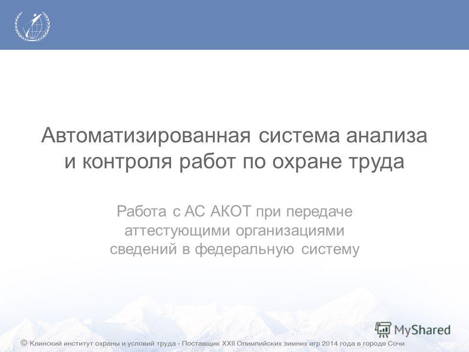 Автоматизированная система анализа и контроля работ по охране труда Работа с АС АКОТ при передаче аттестующими организациями сведений в федеральную систему