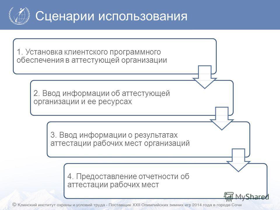 Сценарии использования 1. Установка клиентского программного обеспечения в аттестующей организации 2. Ввод информации об аттестующей организации и ее ресурсах 3. Ввод информации о результатах аттестации рабочих мест организаций 4. Предоставление отче