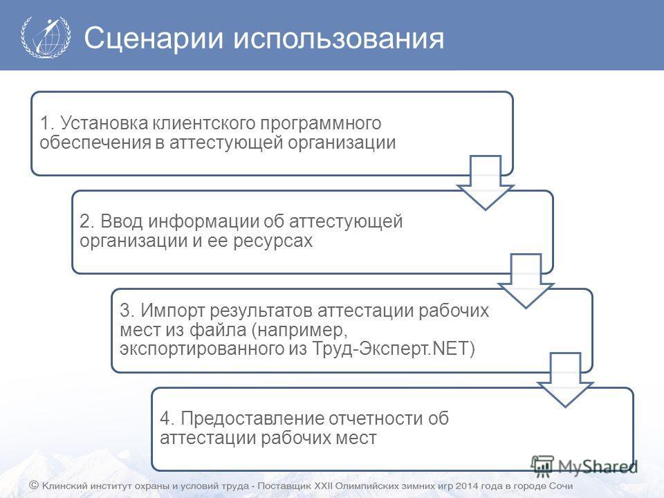 Сценарии использования 1. Установка клиентского программного обеспечения в аттестующей организации 2. Ввод информации об аттестующей организации и ее ресурсах 3. Импорт результатов аттестации рабочих мест из файла (например, экспортированного из Труд