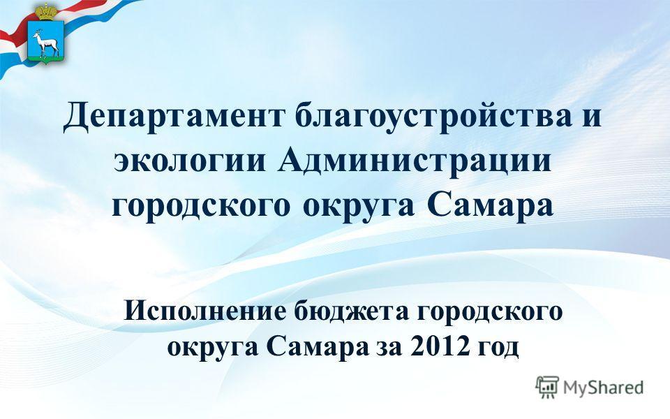 Департамент благоустройства и экологии Администрации городского округа Самара Исполнение бюджета городского округа Самара за 2012 год