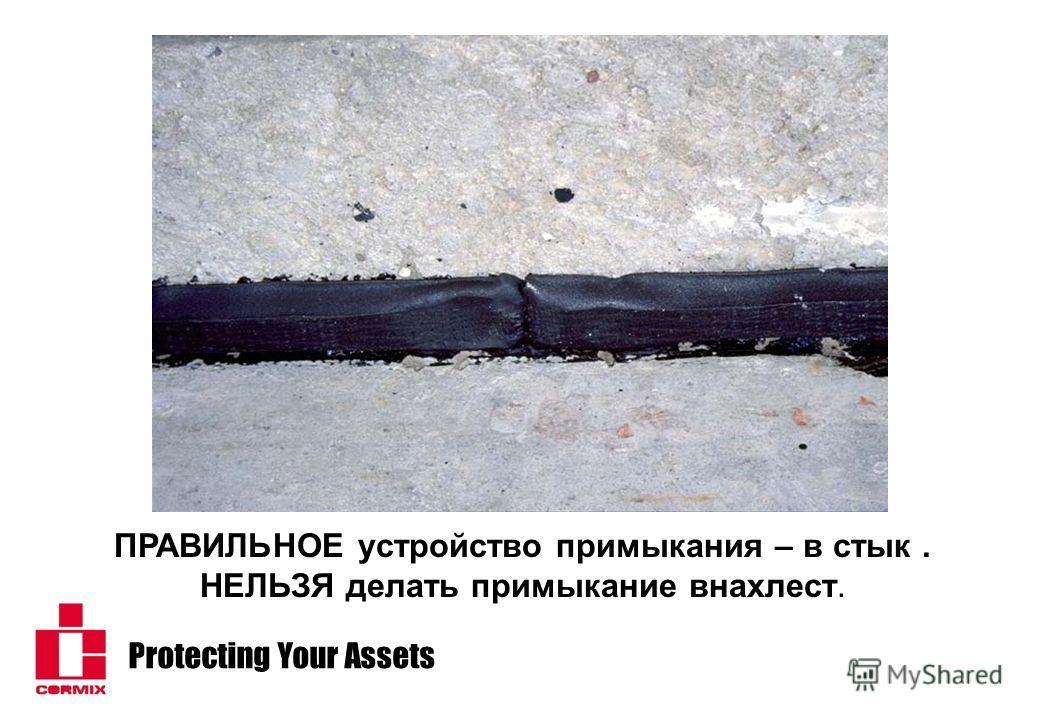 Protecting Your Assets ПРАВИЛЬНОЕ устройство примыкания – в стык. НЕЛЬЗЯ делать примыкание внахлест.