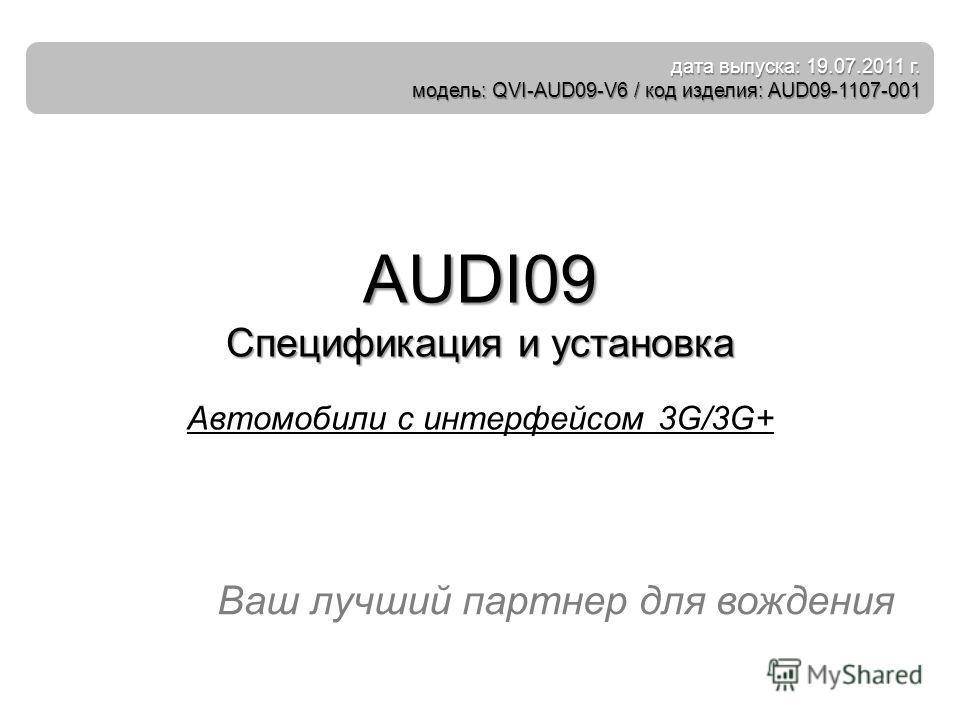 Ваш лучший партнер для вождения AUDI09 Спецификация и установка Автомобили с интерфейсом 3G/3G+ дата выпуска: 19.07.2011 г. модель: QVI-AUD09-V6 / код изделия: AUD09-1107-001