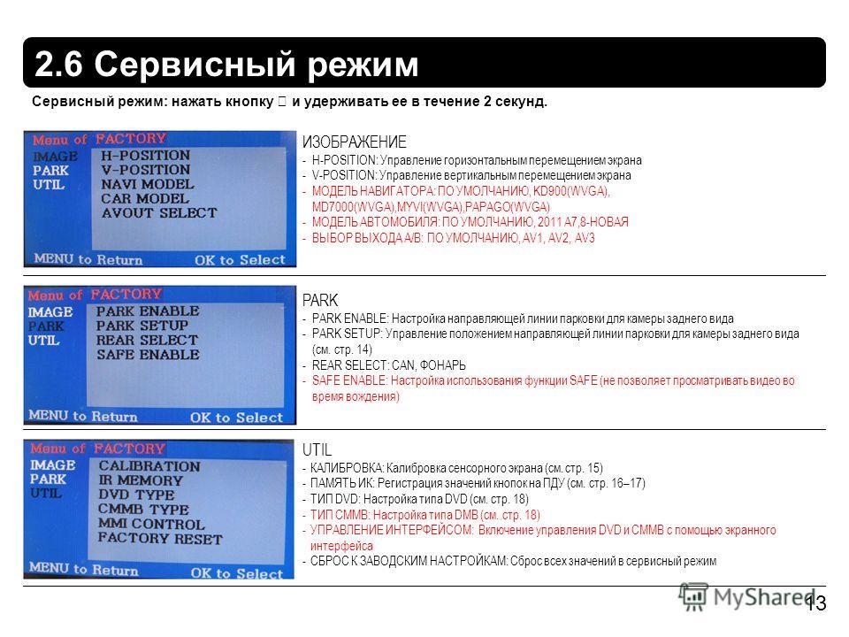 2.6 Сервисный режим 13 ИЗОБРАЖЕНИЕ -H-POSITION: Управление горизонтальным перемещением экрана -V-POSITION: Управление вертикальным перемещением экрана -МОДЕЛЬ НАВИГАТОРА: ПО УМОЛЧАНИЮ, KD900(WVGA), MD7000(WVGA),MYVI(WVGA),PAPAGO(WVGA) -МОДЕЛЬ АВТОМОБ