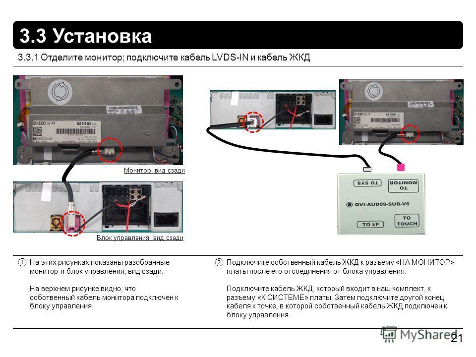 3.3 Установка 21 На этих рисунках показаны разобранные монитор и блок управления, вид сзади. На верхнем рисунке видно, что собственный кабель монитора подключен к блоку управления. 3.3.1 Отделите монитор; подключите кабель LVDS-IN и кабель ЖКД Подклю