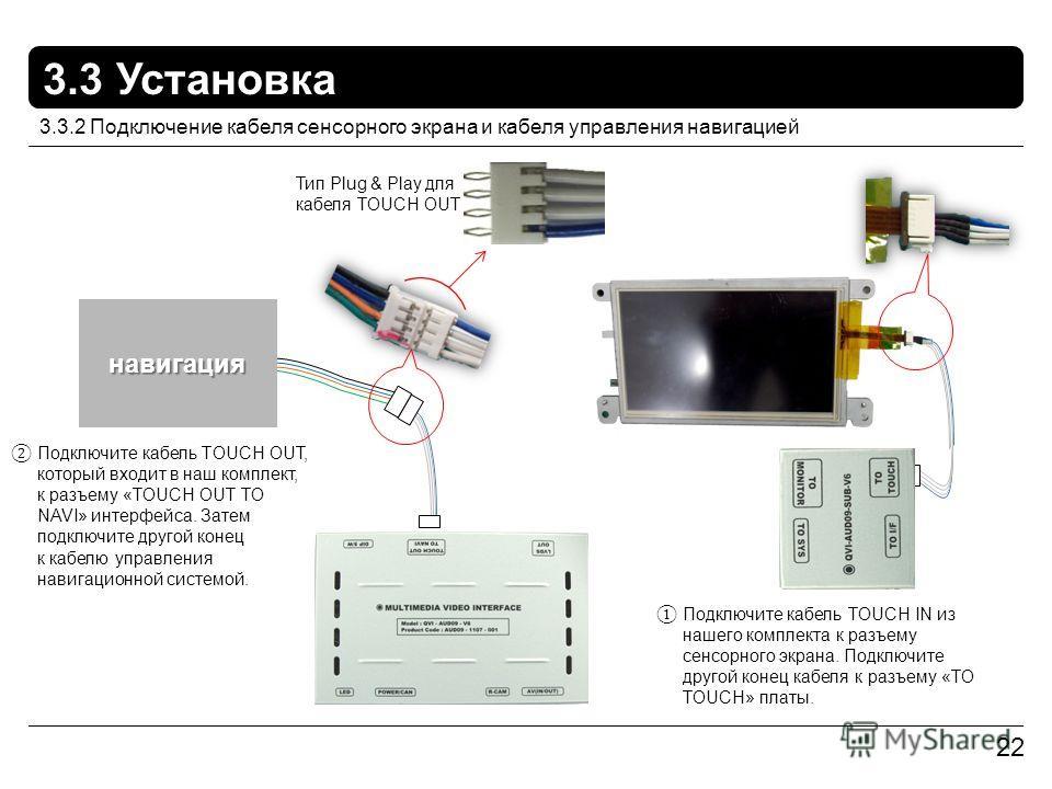 22 3.3 Установка 3.3.2 Подключение кабеля сенсорного экрана и кабеля управления навигацией навигация Тип Plug & Play для кабеля TOUCH OUT Подключите кабель TOUCH IN из нашего комплекта к разъему сенсорного экрана. Подключите другой конец кабеля к раз