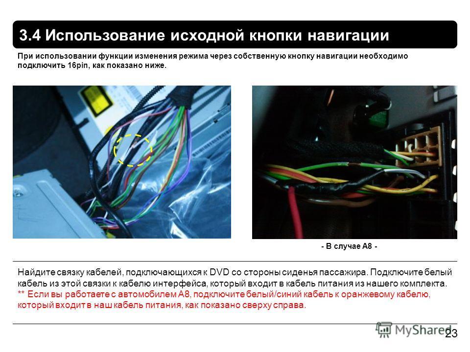 3.4 Использование исходной кнопки навигации 23 При использовании функции изменения режима через собственную кнопку навигации необходимо подключить 16pin, как показано ниже. Найдите связку кабелей, подключающихся к DVD со стороны сиденья пассажира. По