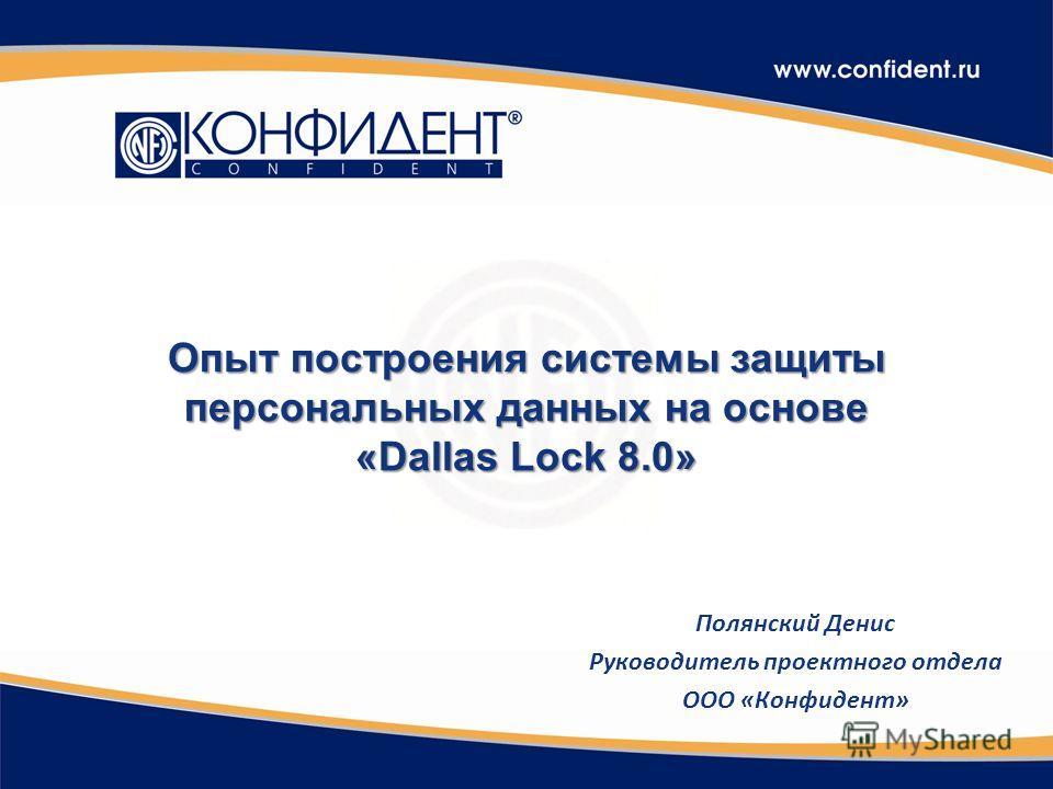 Опыт построения системы защиты персональных данных на основе «Dallas Lock 8.0» Полянский Денис Руководитель проектного отдела ООО «Конфидент»