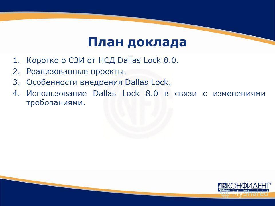 План доклада 1.Коротко о СЗИ от НСД Dallas Lock 8.0. 2.Реализованные проекты. 3.Особенности внедрения Dallas Lock. 4.Использование Dallas Lock 8.0 в связи с изменениями требованиями.