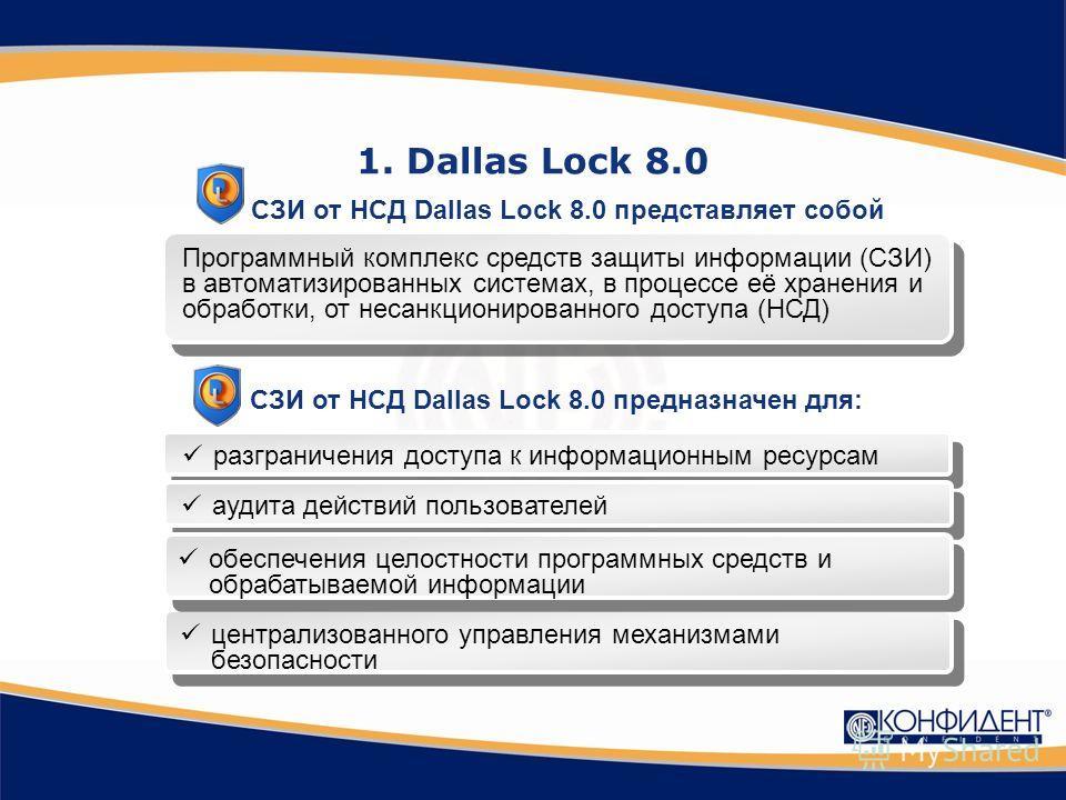 1. Dallas Lock 8.0 Программный комплекс средств защиты информации (СЗИ) в автоматизированных системах, в процессе её хранения и обработки, от несанкционированного доступа (НСД) разграничения доступа к информационным ресурсам аудита действий пользоват