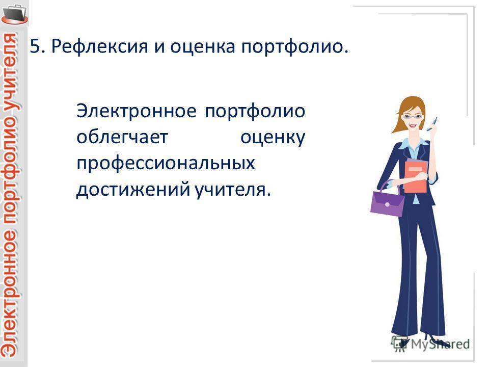 5. Рефлексия и оценка портфолио. Электронное портфолио облегчает оценку профессиональных достижений учителя.