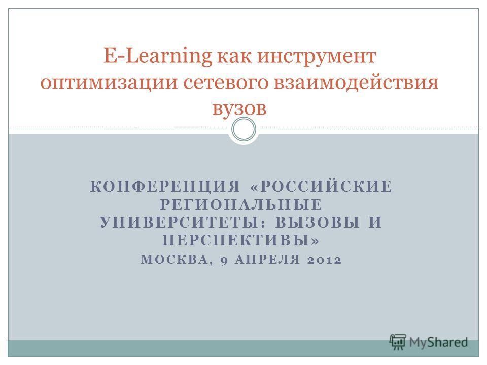 КОНФЕРЕНЦИЯ «РОССИЙСКИЕ РЕГИОНАЛЬНЫЕ УНИВЕРСИТЕТЫ: ВЫЗОВЫ И ПЕРСПЕКТИВЫ» МОСКВА, 9 АПРЕЛЯ 2012 E-Learning как инструмент оптимизации сетевого взаимодействия вузов