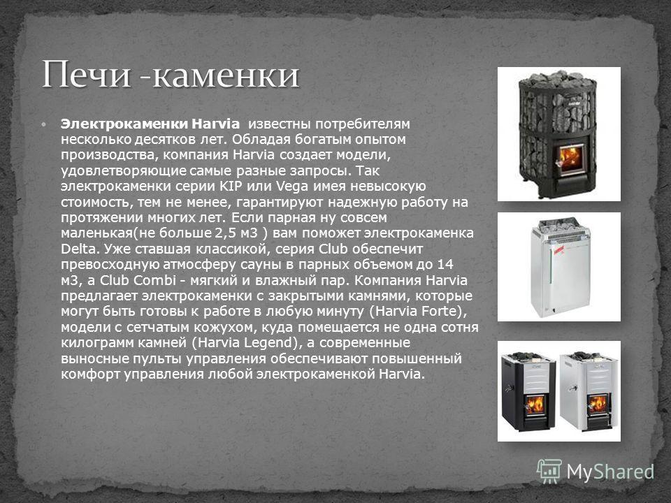 Электрокаменки Harvia известны потребителям несколько десятков лет. Обладая богатым опытом производства, компания Harvia создает модели, удовлетворяющие самые разные запросы. Так электрокаменки серии KIP или Vega имея невысокую стоимость, тем не мене