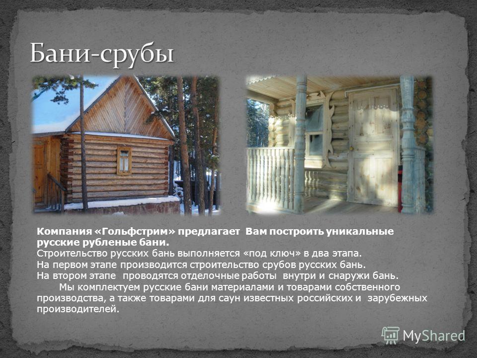 Компания «Гольфстрим» предлагает Вам построить уникальные русские рубленые бани. Строительство русских бань выполняется «под ключ» в два этапа. На первом этапе производится строительство срубов русских бань. На втором этапе проводятся отделочные рабо