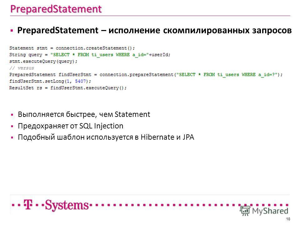 PreparedStatement 18 PreparedStatement – исполнение скомпилированных запросов Выполняется быстрее, чем Statement Предохраняет от SQL Injection Подобный шаблон используется в Hibernate и JPA
