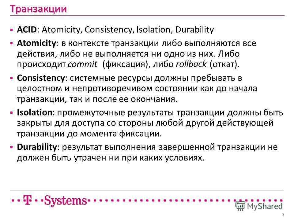 Транзакции ACID: Atomicity, Consistency, Isolation, Durability Atomicity: в контексте транзакции либо выполняются все действия, либо не выполняется ни одно из них. Либо происходит commit (фиксация), либо rollback (откат). Consistency: системные ресур