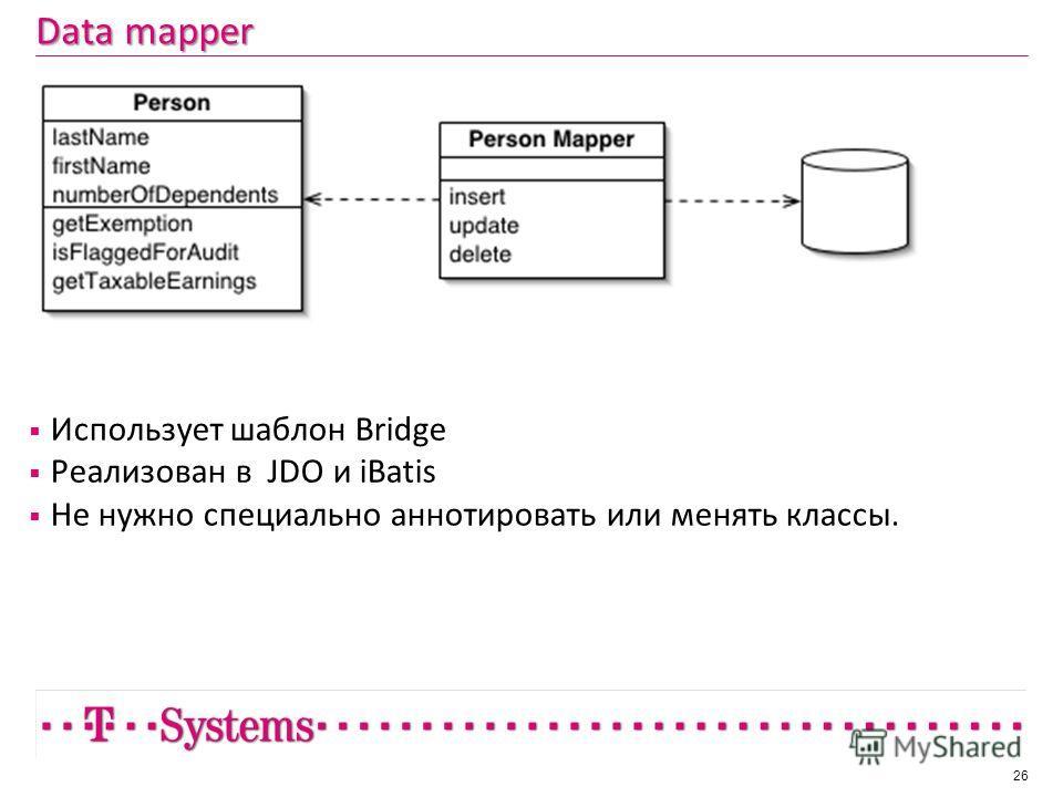 Data mapper Использует шаблон Bridge Реализован в JDO и iBatis Не нужно специально аннотировать или менять классы. 26