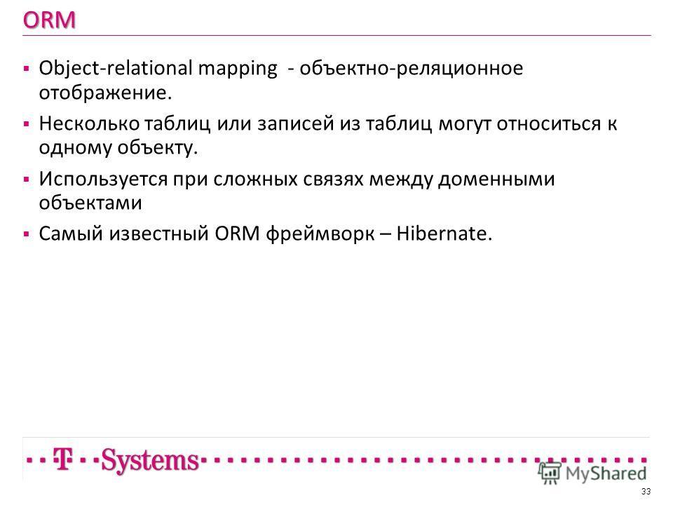 ORM Object-relational mapping - объектно-реляционное отображение. Несколько таблиц или записей из таблиц могут относиться к одному объекту. Используется при сложных связях между доменными объектами Самый известный ORM фреймворк – Hibernate. 33