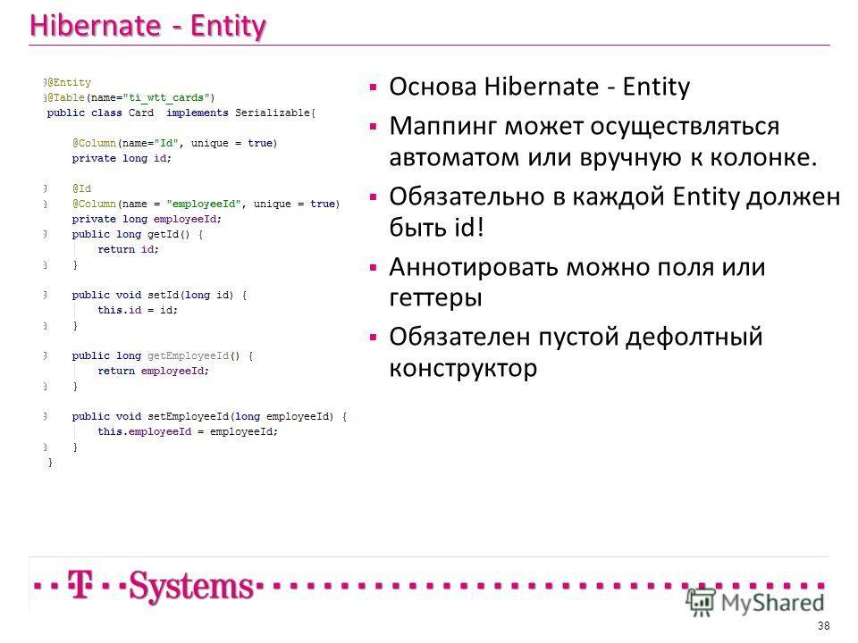 Hibernate - Entity 38 Основа Hibernate - Entity Маппинг может осуществляться автоматом или вручную к колонке. Обязательно в каждой Entity должен быть id! Аннотировать можно поля или геттеры Обязателен пустой дефолтный конструктор