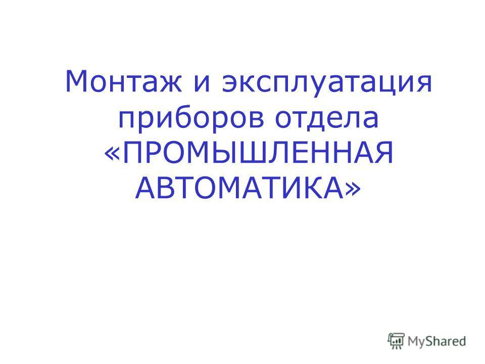 Монтаж и эксплуатация приборов отдела «ПРОМЫШЛЕННАЯ АВТОМАТИКА»