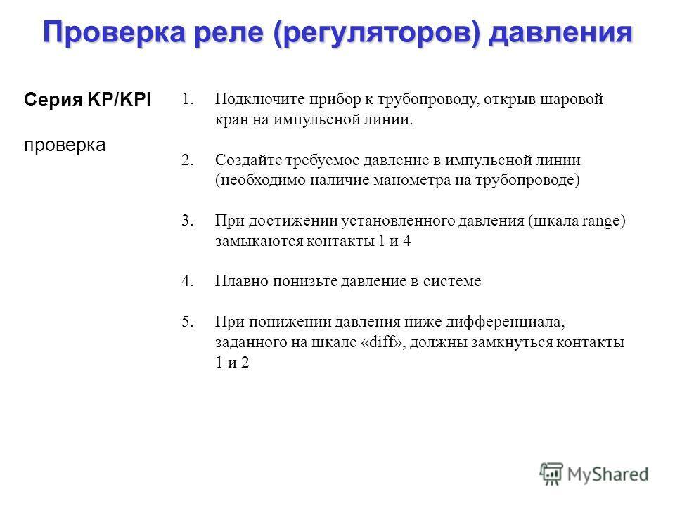 Проверка реле (регуляторов) давления Серия KP/KPI проверка 1.Подключите прибор к трубопроводу, открыв шаровой кран на импульсной линии. 2.Создайте требуемое давление в импульсной линии (необходимо наличие манометра на трубопроводе) 3.При достижении у