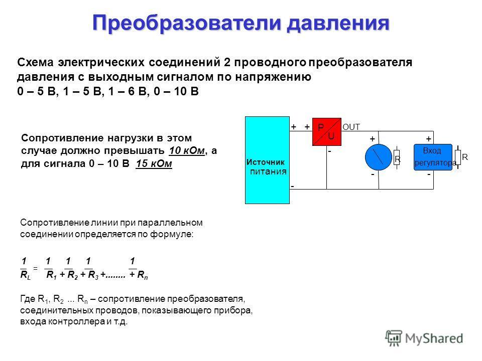 Преобразователи давления P U + - + - + - + - R R OUT Схема электрических соединений 2 проводного преобразователя давления с выходным сигналом по напряжению 0 – 5 В, 1 – 5 В, 1 – 6 В, 0 – 10 В Источник питания Вход регулятора Сопротивление нагрузки в
