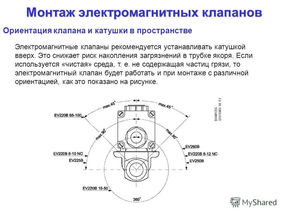 Монтаж электромагнитных клапанов Электромагнитные клапаны рекомендуется устанавливать катушкой вверх. Это снижает риск накопления загрязнений в трубке якоря. Если используется «чистая» среда, т. е. не содержащая частиц грязи, то электромагнитный клап