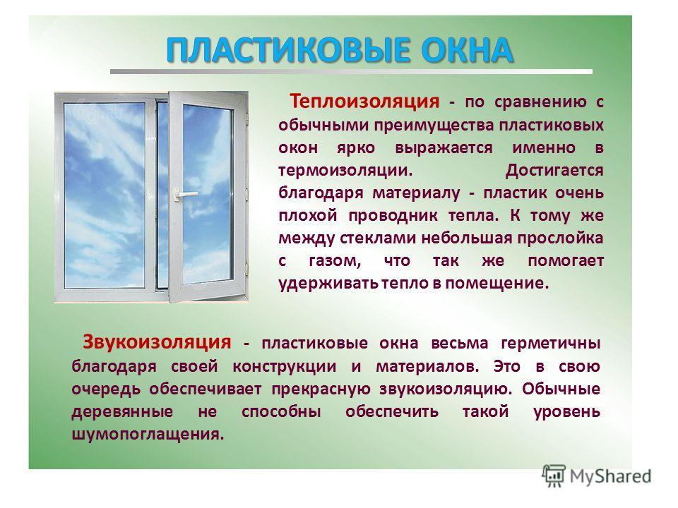 Теплоизоляция - по сравнению с обычными преимущества пластиковых окон ярко выражается именно в термоизоляции. Достигается благодаря материалу - пластик очень плохой проводник тепла. К тому же между стеклами небольшая прослойка с газом, что так же пом