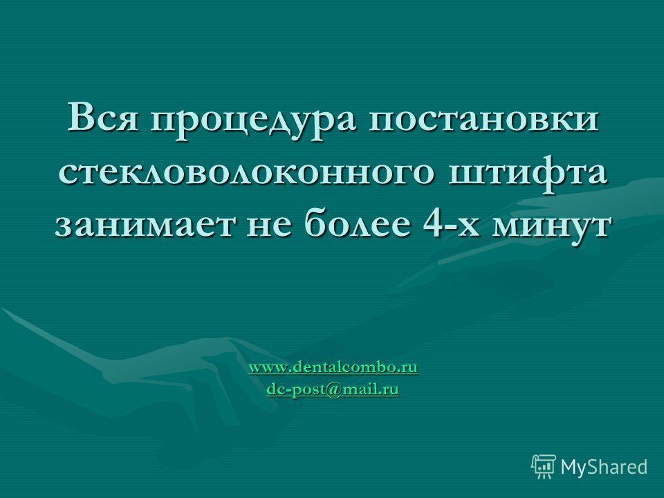 Вся процедура постановки стекловолоконного штифта занимает не более 4-х минут www.dentalcombo.ru dc-post@mail.ru www.dentalcombo.ru dc-post@mail.ru www.dentalcombo.ru dc-post@mail.ru