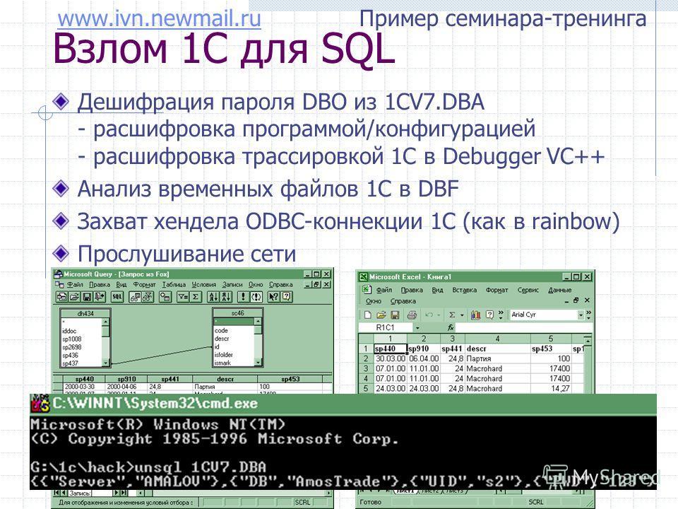 www.ivn.newmail.ruwww.ivn.newmail.ru Пример семинара-тренинга Взлом 1С для SQL Дешифрация пароля DBO из 1CV7.DBA - расшифровка программой/конфигурацией - расшифровка трассировкой 1С в Debugger VC++ Анализ временных файлов 1С в DBF Захват хендела ODBC